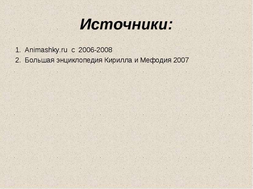 Источники: Animashky.ru c 2006-2008 Большая энциклопедия Кирилла и Мефодия 2007
