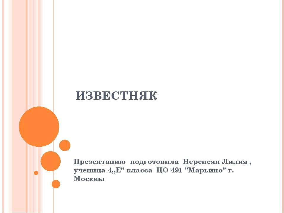 ИЗВЕСТНЯК Презентацию подготовила Нерсисян Лилия , ученица 4,,Е'' класса ЦО 4...