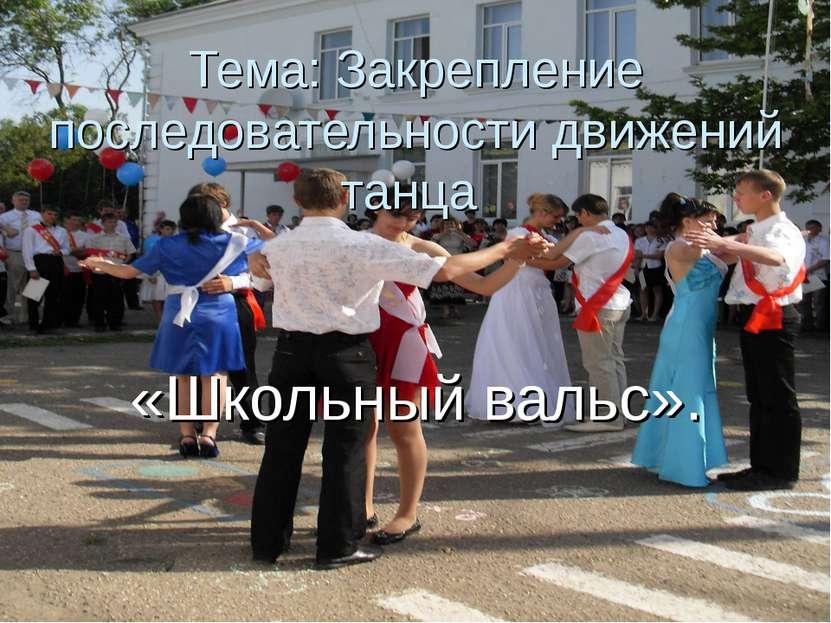Тема: Закрепление последовательности движений танца «Школьный вальс».