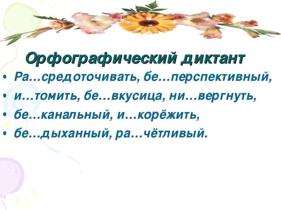 Орфографический диктант Ра…средоточивать, бе…перспективный, и…томить, бе…вкус...