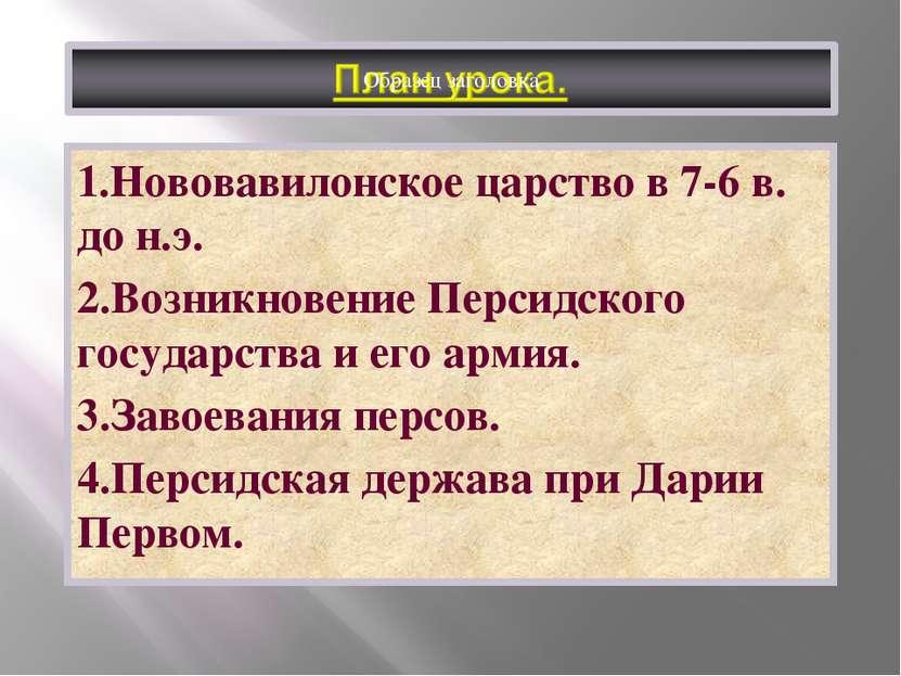 1.Нововавилонское царство в 7-6 в. до н.э. 2.Возникновение Персидского госуда...