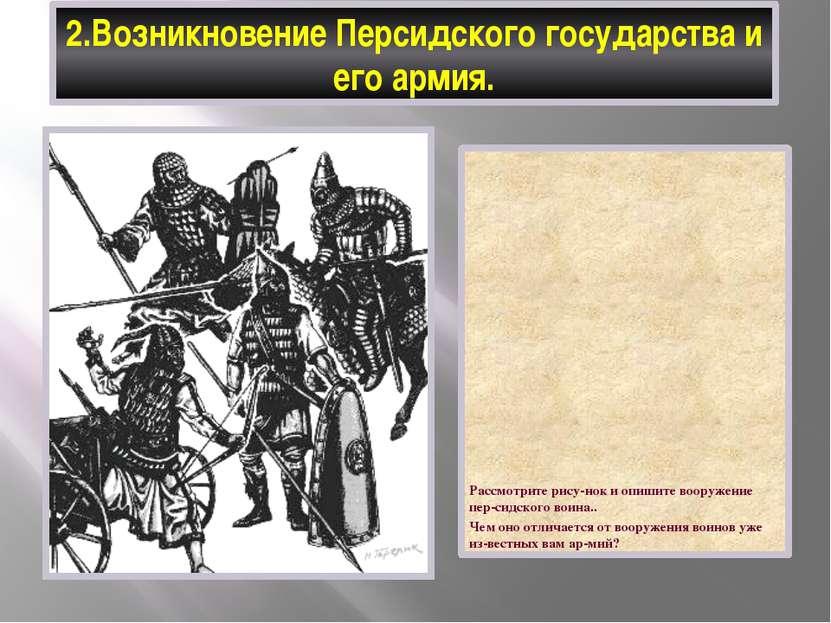 2.Возникновение Персидского государства и его армия. Рассмотрите рису-нок и о...