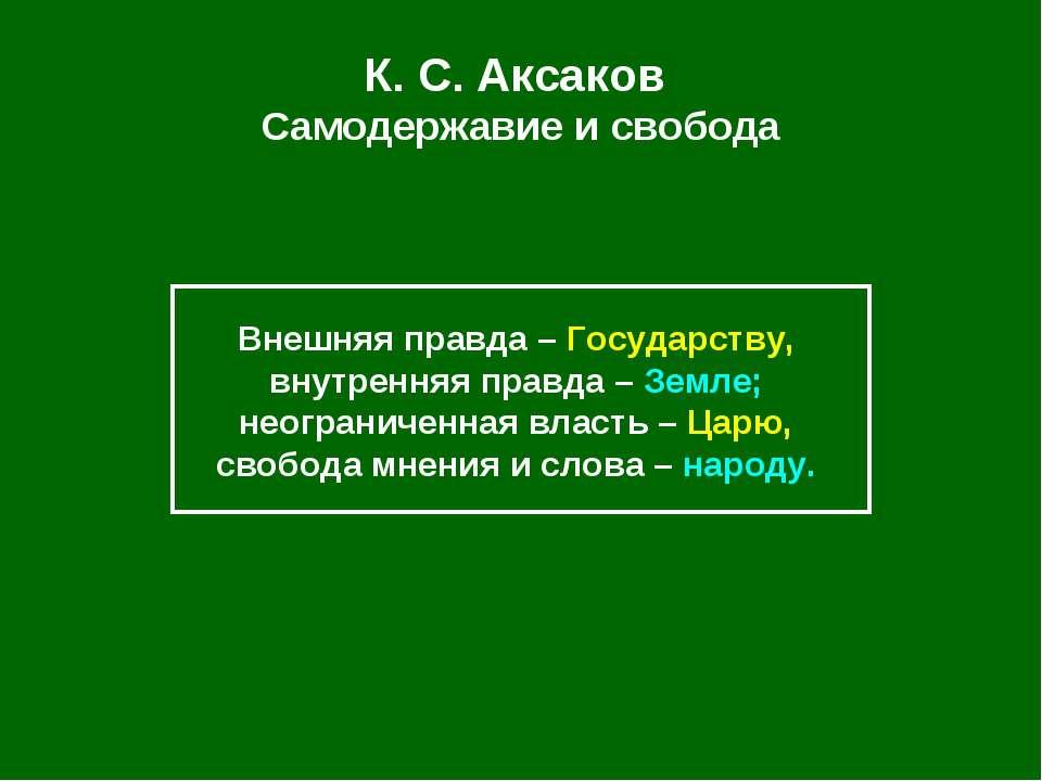 К. С.Аксаков Самодержавие и свобода Внешняя правда – Государству, внутренняя...