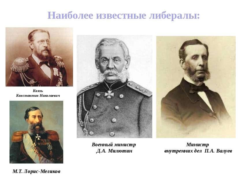 Наиболее известные либералы: Князь Константин Николаевич Военный министр Д.А....