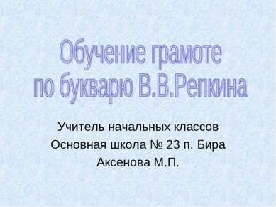 Учитель начальных классов Основная школа № 23 п. Бира Аксенова М.П.