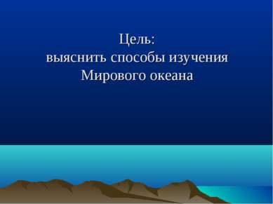 Цель: выяснить способы изучения Мирового океана