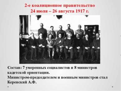 2-е коалиционное правительство 24 июля – 26 августа 1917 г. Состав: 7 умеренн...
