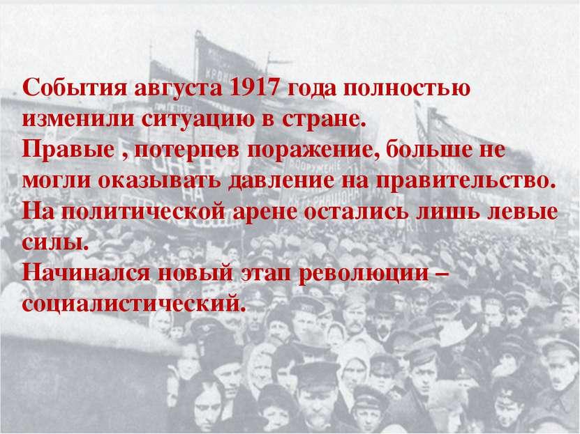 События августа 1917 года полностью изменили ситуацию в стране. Правые , поте...