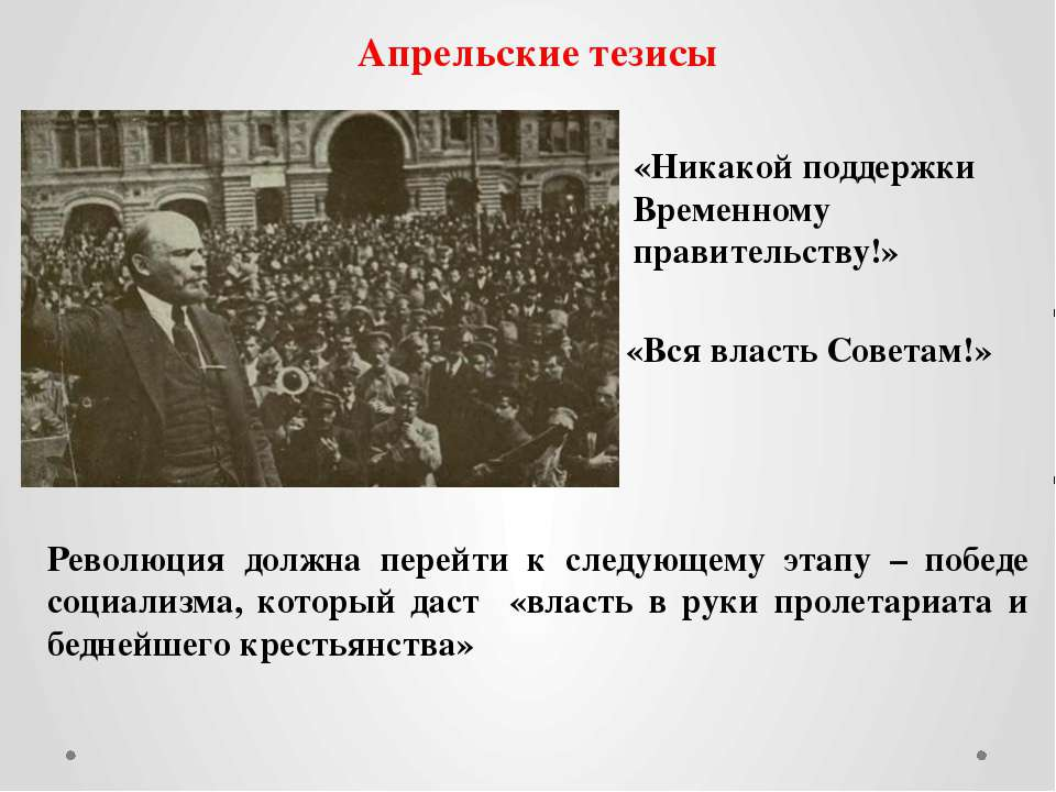 Апрельские тезисы «Никакой поддержки Временному правительству!» «Вся власть С...