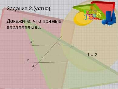 Задание 2.(устно) Докажите, что прямые параллельны. 1 = 2 a b 2 1