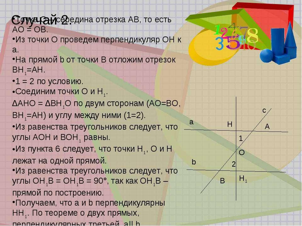 Случай 2. a b c A B 1 2 H H1 O Точка О – середина отрезка АВ, то есть АО = ОВ...