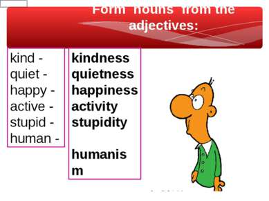 Form nouns from the adjectives: kind - quiet - happy - active - stupid - huma...