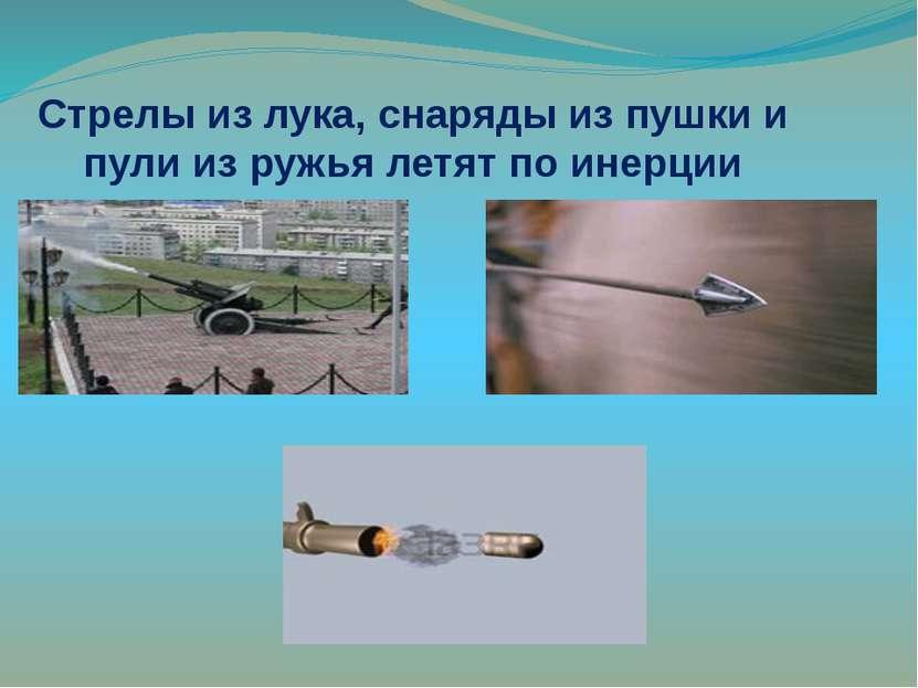 Стрелы из лука, снаряды из пушки и пули из ружья летят по инерции