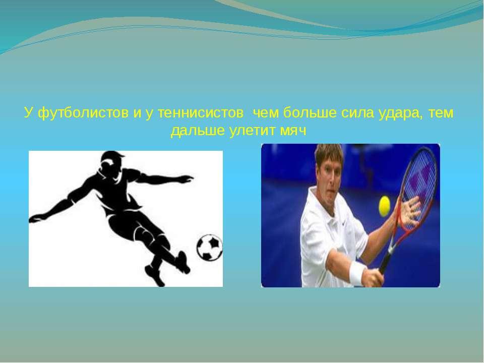 У футболистов и у теннисистов чем больше сила удара, тем дальше улетит мяч