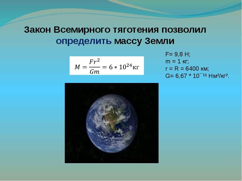 Закон Всемирного тяготения позволил определить массу Земли  F= 9,8 Н; m = 1 ...