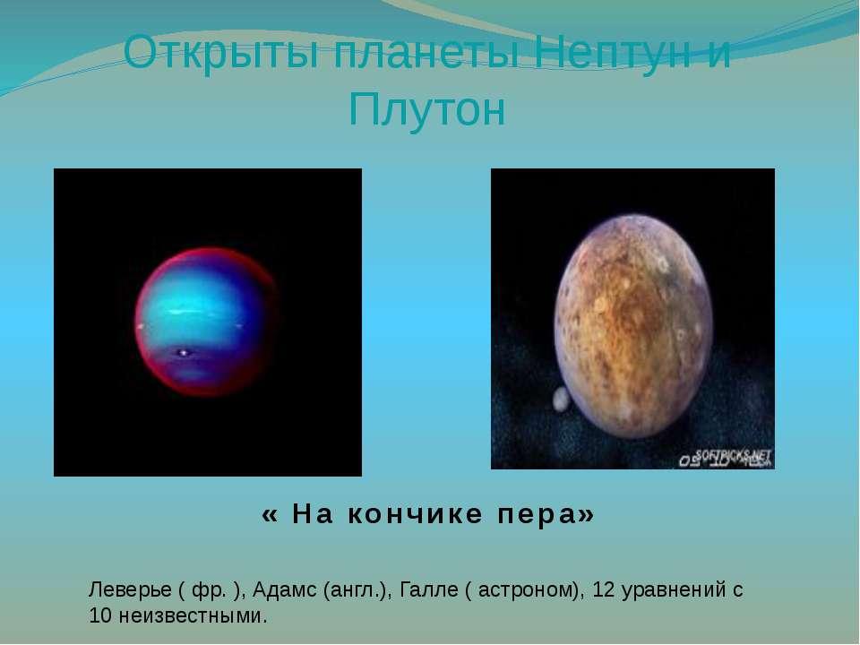 Открыты планеты Нептун и Плутон « На кончике пера» Леверье ( фр. ), Адамс (ан...