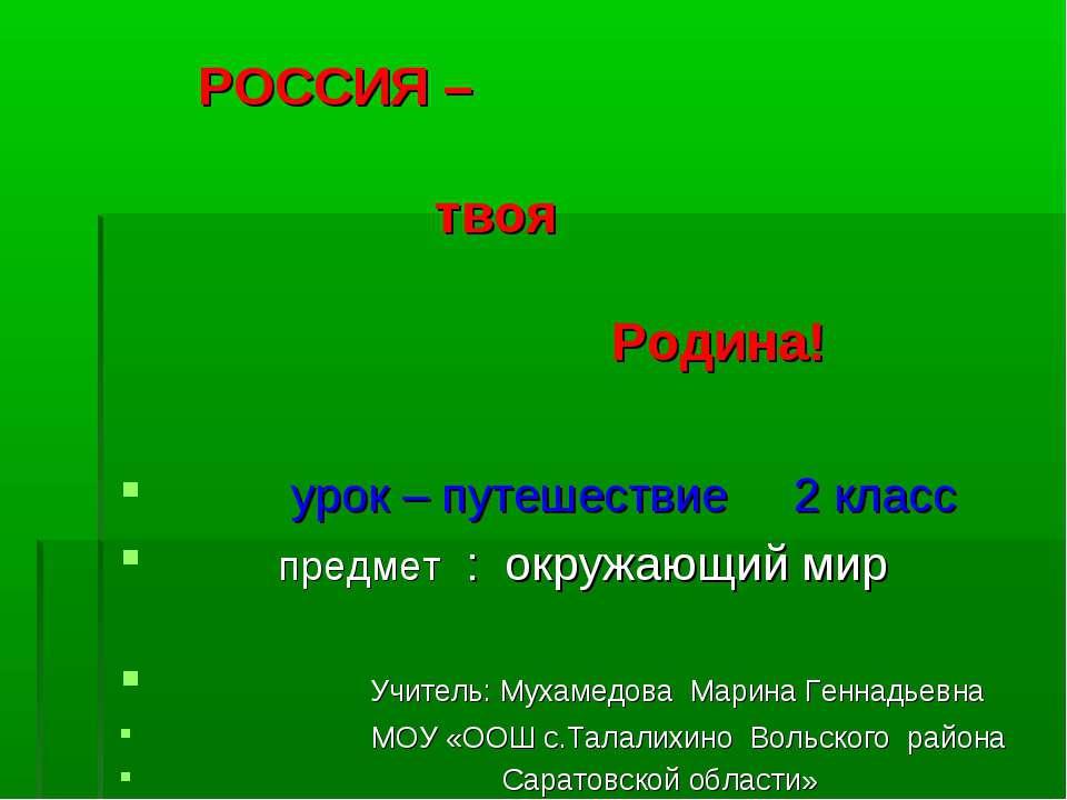 РОССИЯ – твоя Родина! урок – путешествие 2 класс предмет : окружающий мир Учи...