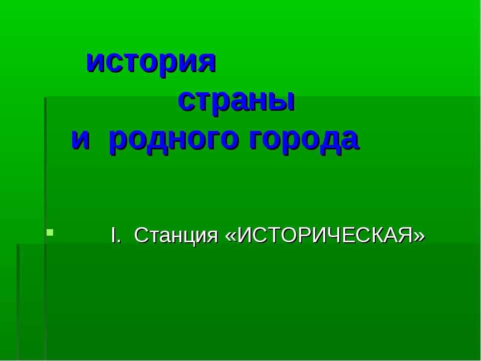 история страны и родного города I. Станция «ИСТОРИЧЕСКАЯ»