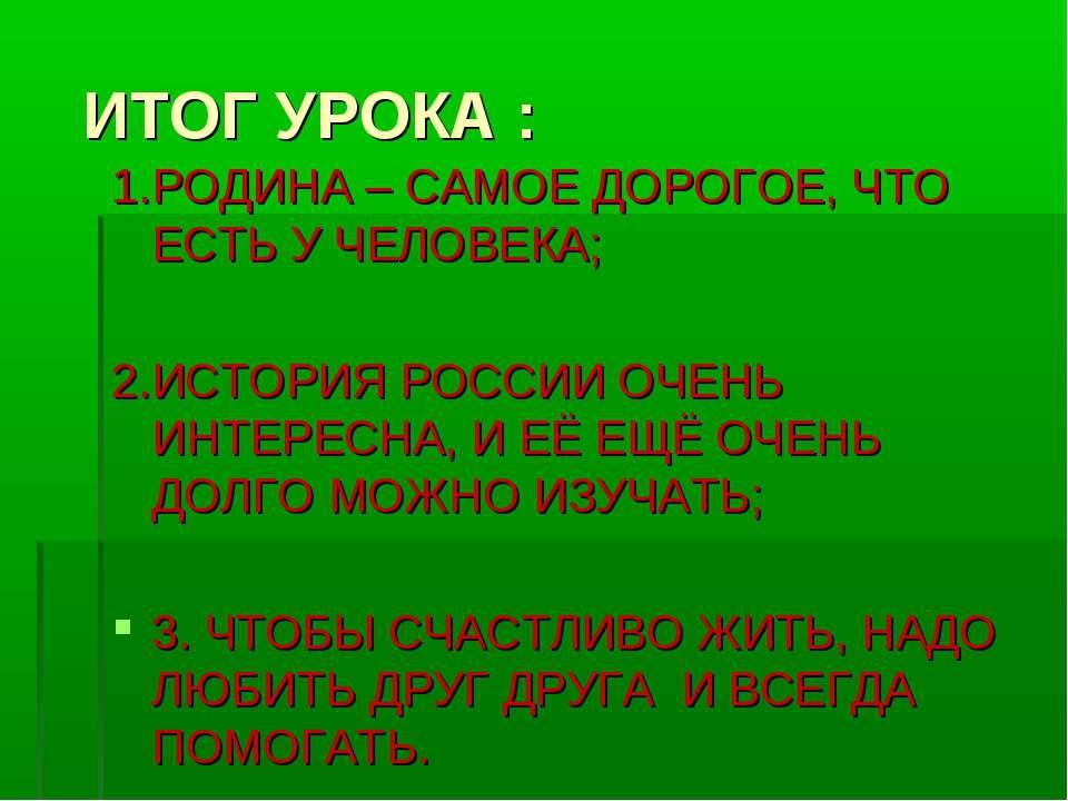 ИТОГ УРОКА : 1.РОДИНА – САМОЕ ДОРОГОЕ, ЧТО ЕСТЬ У ЧЕЛОВЕКА; 2.ИСТОРИЯ РОССИИ ...