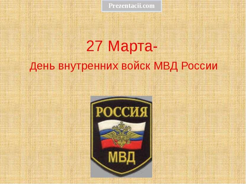 27 Марта- День внутренних войск МВД России Prezentacii.com
