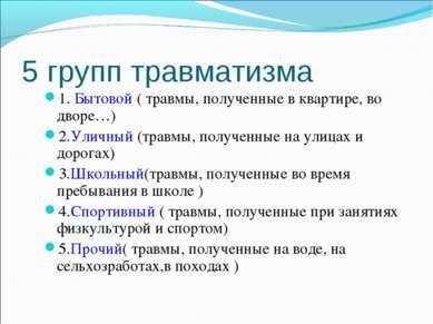 5 групп травматизма 1. Бытовой ( травмы, полученные в квартире, во дворе…) 2....
