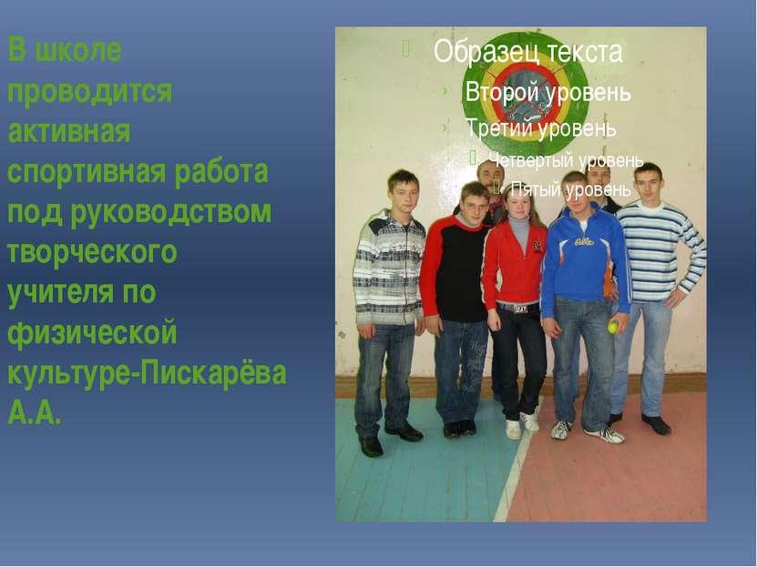 В школе проводится активная спортивная работа под руководством творческого уч...