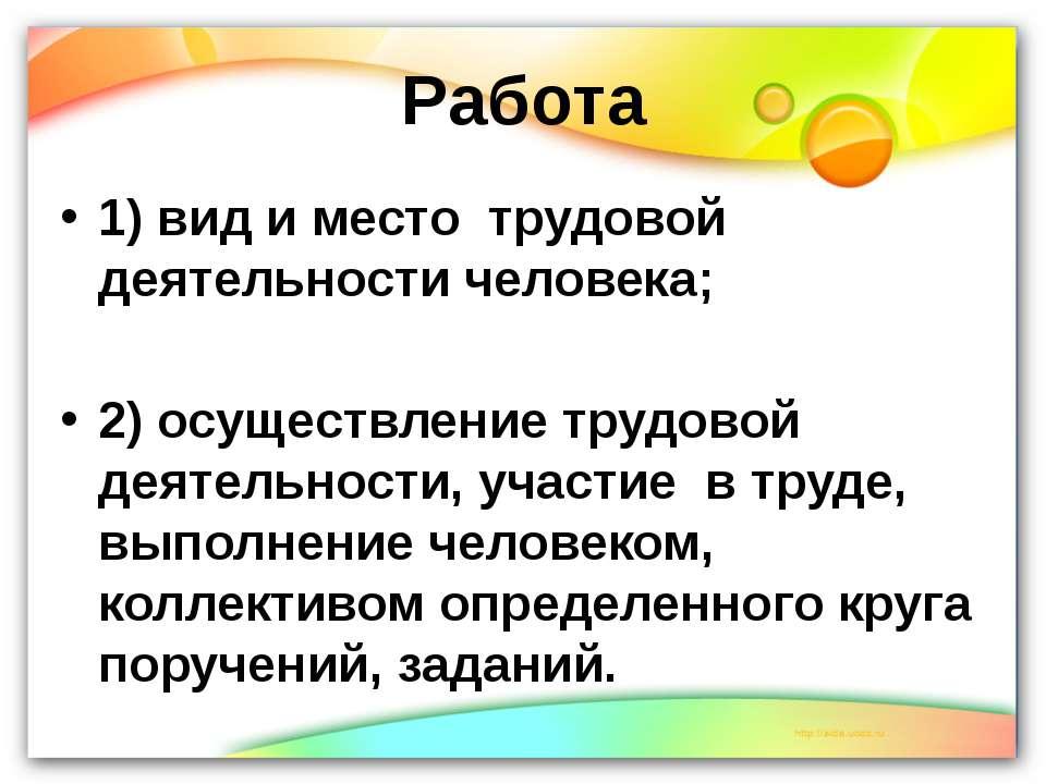 Работа 1) вид и место трудовой деятельности человека; 2) осуществление трудо...