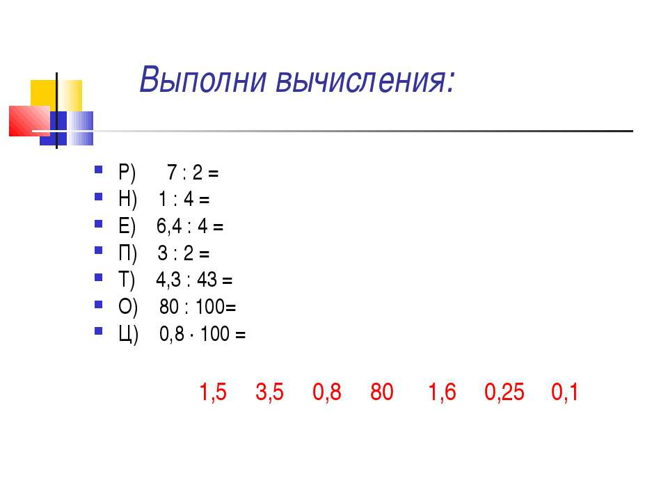 Выполни вычисления: Р) 7 : 2 = Н) 1 : 4 = Е) 6,4 : 4 = П) 3 : 2 = Т) 4,3 : 43...