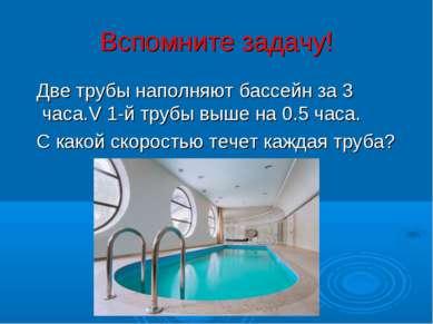 Вспомните задачу! Две трубы наполняют бассейн за 3 часа.V 1-й трубы выше на 0...
