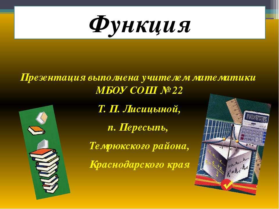 Функция Презентация выполнена учителем математики МБОУ СОШ № 22 Т. П. Лисицын...
