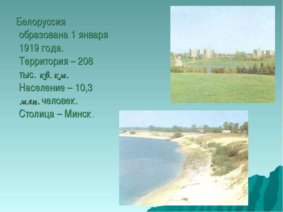 Белоруссия образована 1 января 1919 года. Территория – 208 тыс. кв. км. Насел...