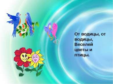 От водицы, от водицы, Веселей цветы и птицы.