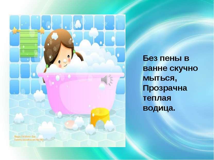 Без пены в ванне скучно мыться, Прозрачна теплая водица.