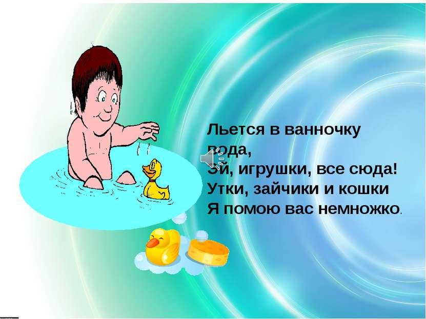 Льется в ванночку вода, Эй, игрушки, все сюда! Утки, зайчики и кошки Я помою ...