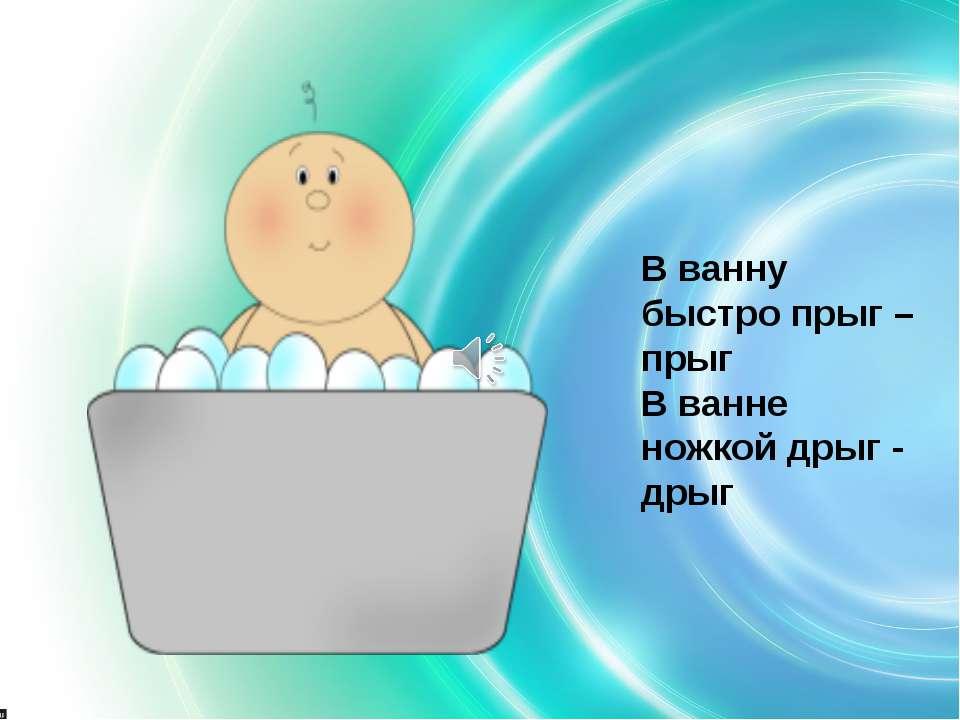 В ванну быстро прыг – прыг В ванне ножкой дрыг - дрыг