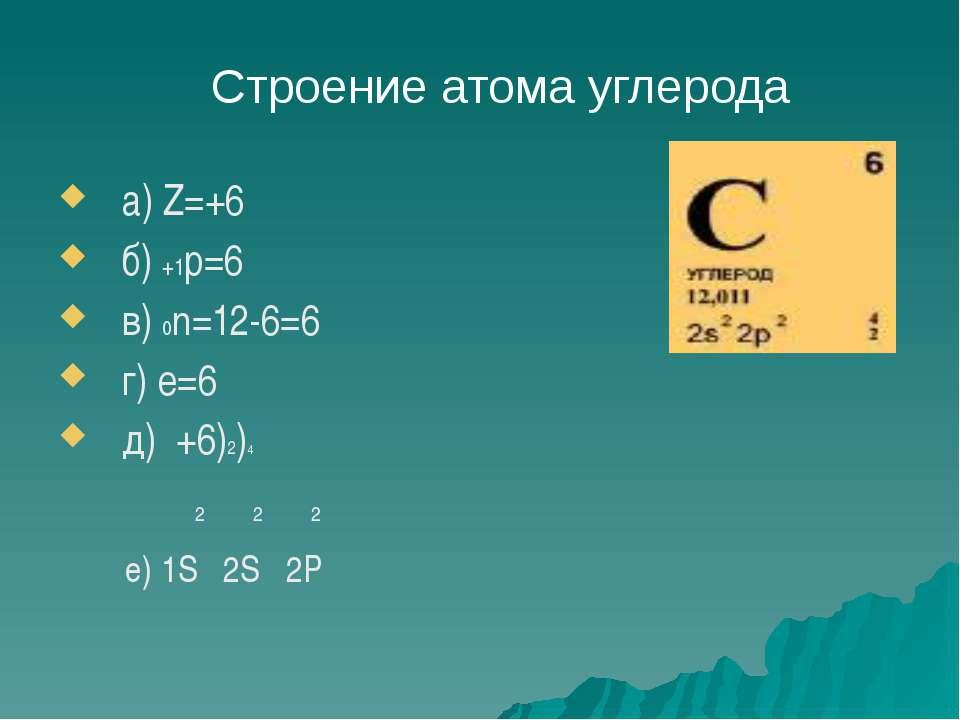 а) Z=+6 б) +1р=6 в) 0n=12-6=6 г) е=6 д) +6)2)4 2 2 2 е) 1S 2S 2P Строение ато...