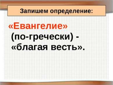 «Евангелие» (по-гречески) - «благая весть». Запишем определение: