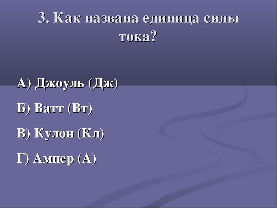 3. Как названа единица силы тока? А) Джоуль (Дж) Б) Ватт (Вт) В) Кулон (Кл) Г...