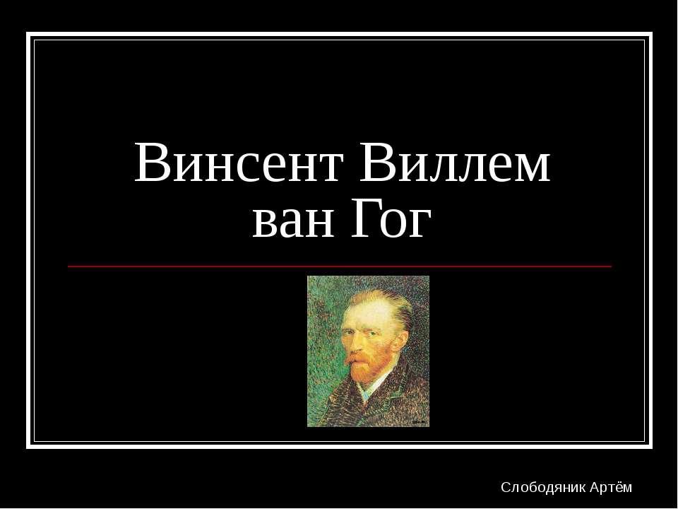 Винсент Виллем ван Гог Слободяник Артём