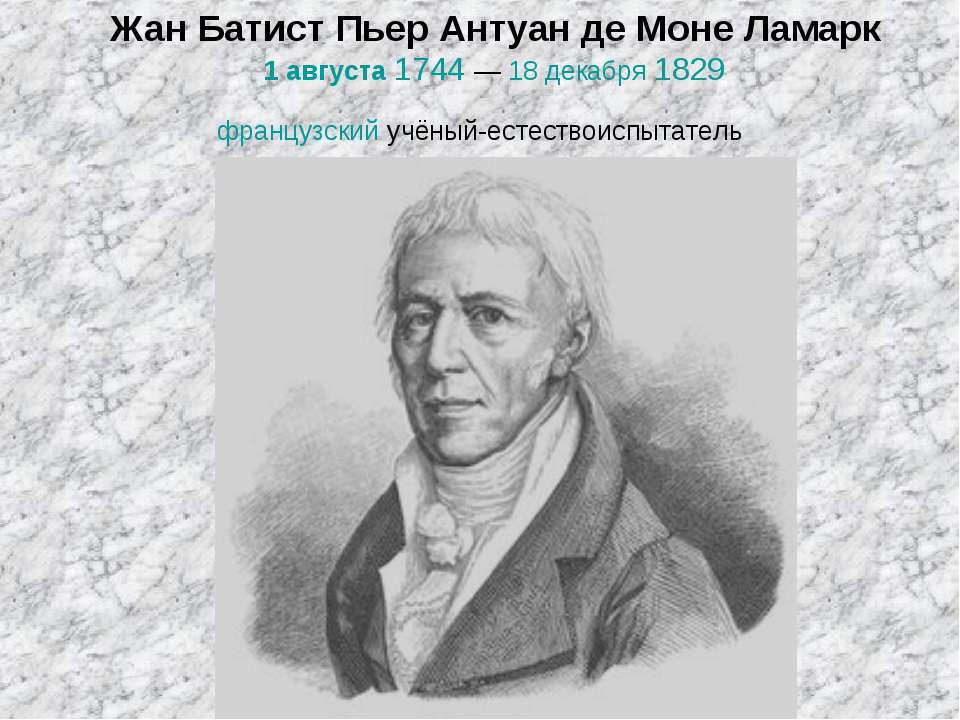 Жан Батист Пьер Антуан де Моне Ламарк 1 августа 1744— 18 декабря 1829 францу...