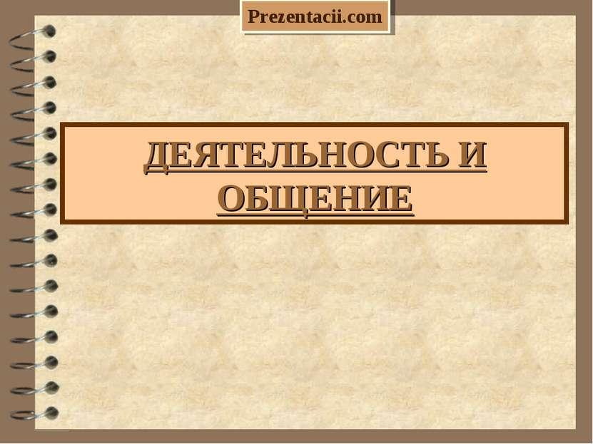ДЕЯТЕЛЬНОСТЬ И ОБЩЕНИЕ Prezentacii.com
