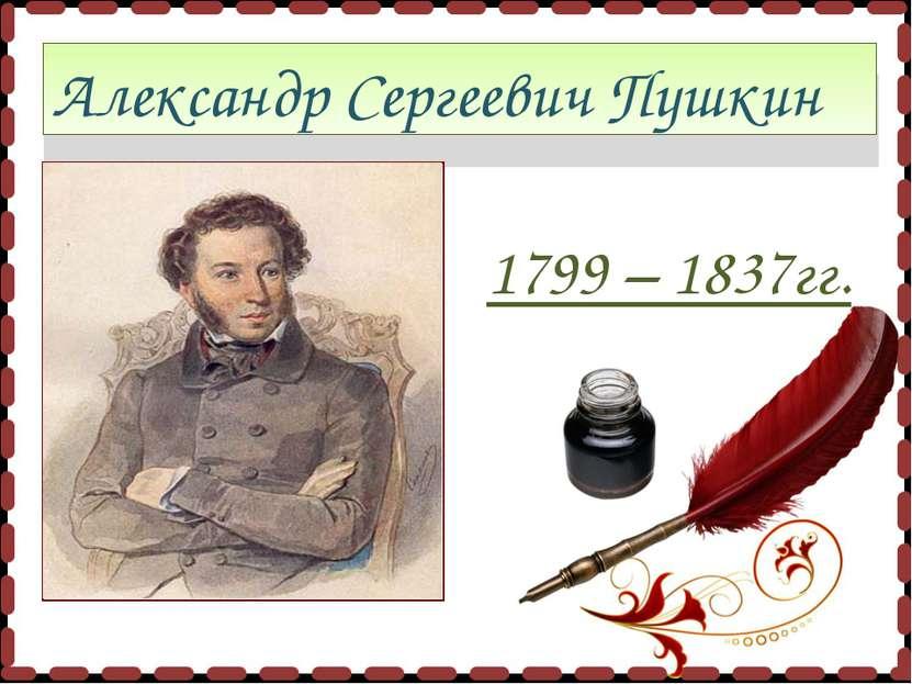 Александр Сергеевич Пушкин 1799 – 1837гг.