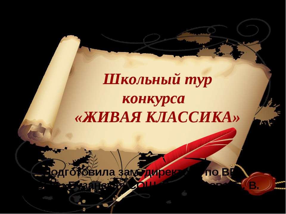 Школьный тур конкурса «ЖИВАЯ КЛАССИКА» Подготовила зам. директора по ВР МБОУ ...