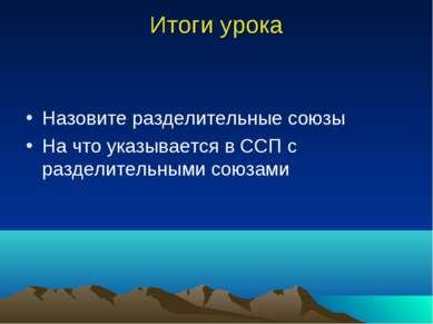 Итоги урока Назовите разделительные союзы На что указывается в ССП с разделит...