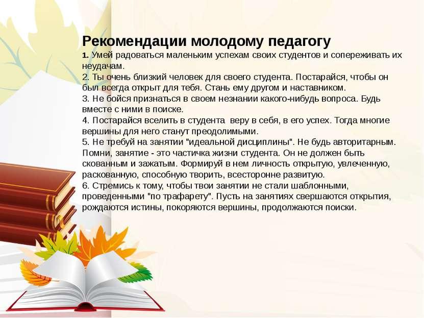 Рекомендации молодому педагогу 1. Умей радоваться маленьким успехам своих сту...