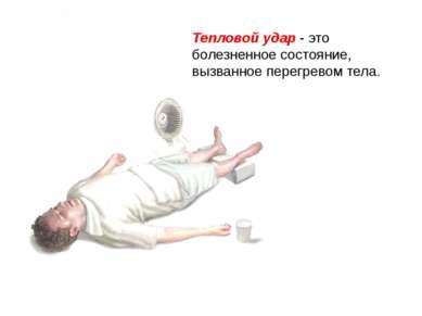 Тепловой удар Тепловой удар - это болезненное состояние, вызванное перегревом...
