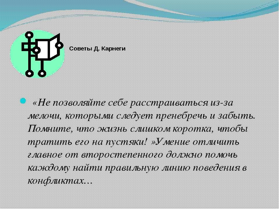 Советы Д. Карнеги  «Не позволяйте себе расстраиваться из-за мелочи, котор...