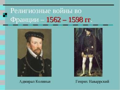 Религиозные войны во Франции – 1562 – 1598 гг. Генрих Наваррский Адмирал Колиньи