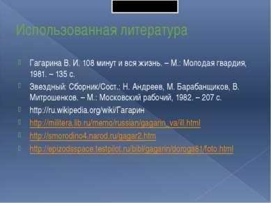 Использованная литература Гагарина В. И. 108 минут и вся жизнь. – М.: Молодая...