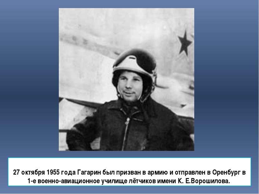 27 октября 1955 года Гагарин был призван в армию и отправлен в Оренбург в 1-е...